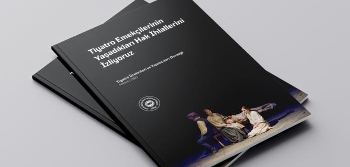 """Tüyad'ın """"Tiyatro Emekçilerinin Yaşadığı Hak İhlallerini İzliyoruz"""" Başlıklı Raporu Yayımlandı"""